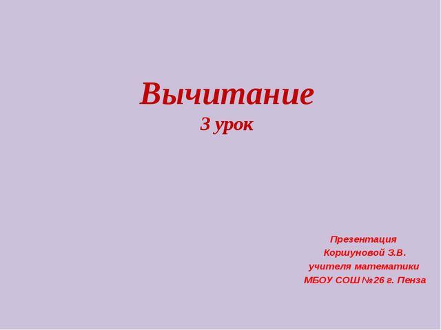 Вычитание 3 урок Презентация Коршуновой З.В. учителя математики МБОУ СОШ №26...