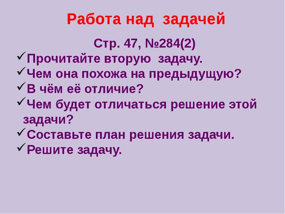 Работа над задачей Стр. 47, №284(2) Прочитайте вторую задачу. Чем она похожа...