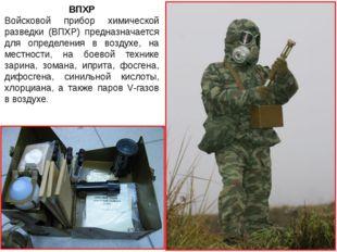 ВПХР Войсковой прибор химической разведки (ВПХР) предназначается для определе