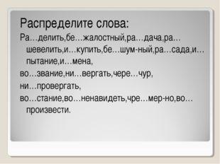 Распределите слова: Ра…делить,бе…жалостный,ра…дача,ра…шевелить,и…купить,бе…шу