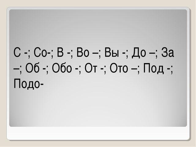 С -; Со-; В -; Во –; Вы -; До –; За –; Об -; Обо -; От -; Ото –; Под -; Подо-