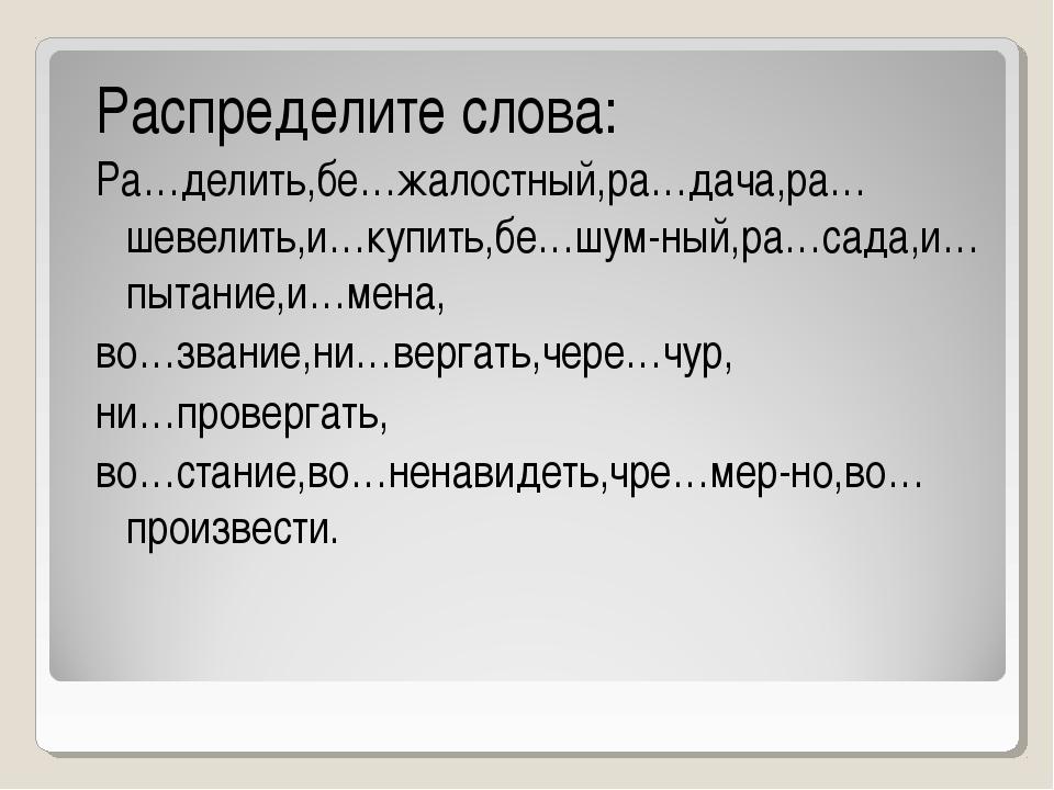 Распределите слова: Ра…делить,бе…жалостный,ра…дача,ра…шевелить,и…купить,бе…шу...