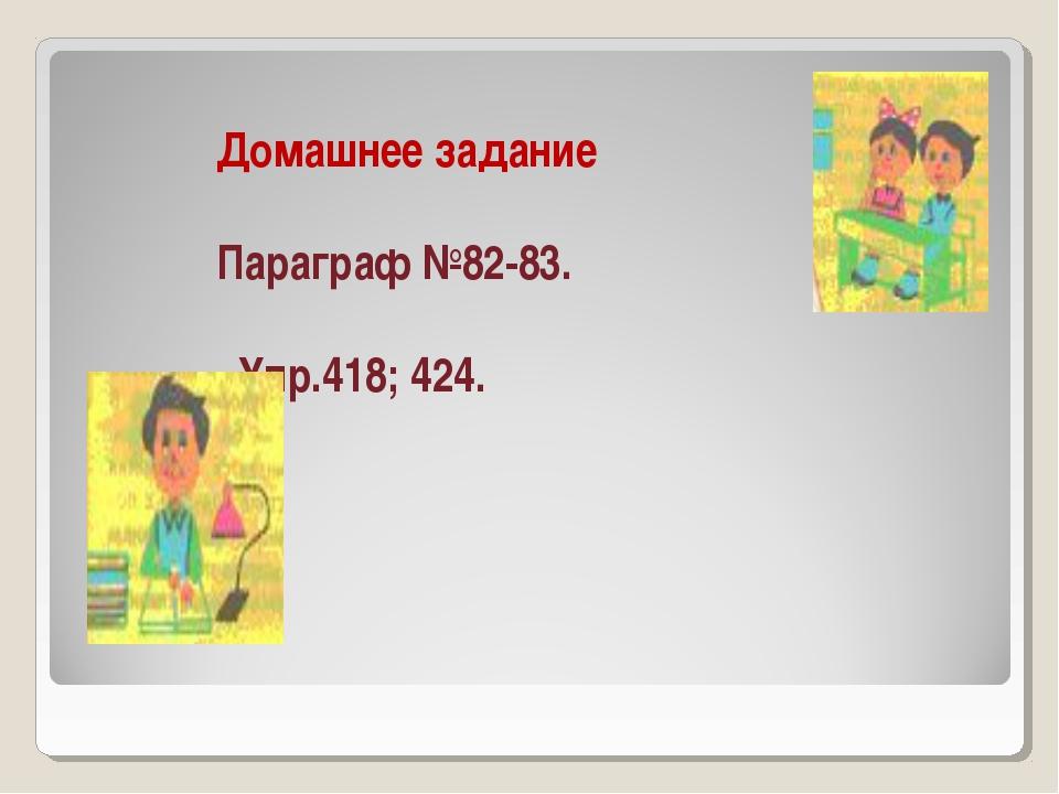 Домашнее задание Параграф №82-83. Упр.418; 424.