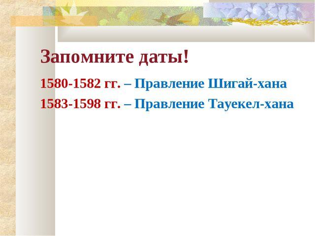Запомните даты! 1580-1582 гг. – Правление Шигай-хана 1583-1598 гг. – Правлени...