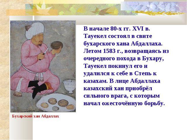 В начале 80-х гг. ХVI в. Тауекел состоял в свите бухарского хана Абдаллаха. Л...