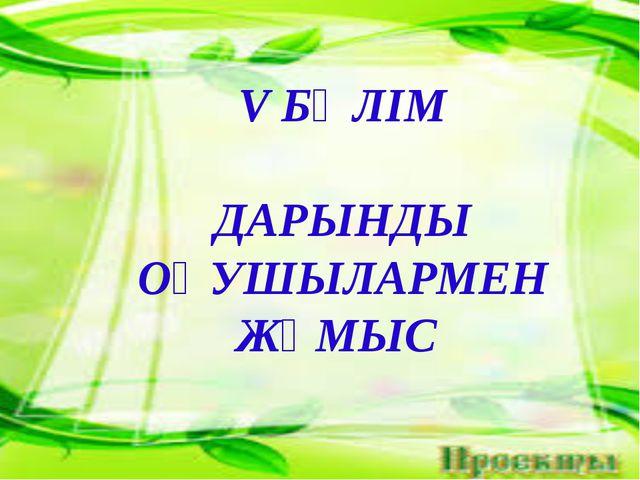 V БӨЛІМ ДАРЫНДЫ ОҚУШЫЛАРМЕН ЖҰМЫС