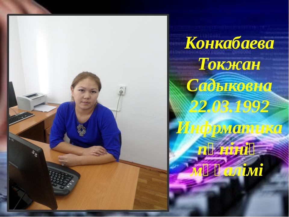 Конкабаева Токжан Садыковна 22.03.1992 Инфрматика пәнінің мұғалімі