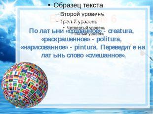 Вопрос № 6 По латыни «созданное» - creatura, «раскрашенное» - politura, «нар