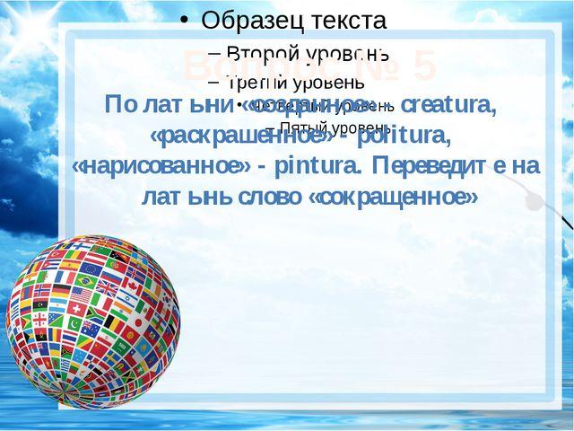 Вопрос № 5 По латыни «созданное» - creatura, «раскрашенное» - politura, «нар...