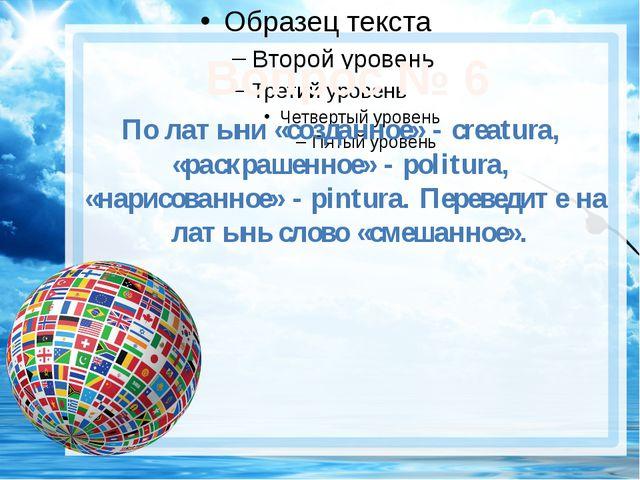 Вопрос № 6 По латыни «созданное» - creatura, «раскрашенное» - politura, «нар...