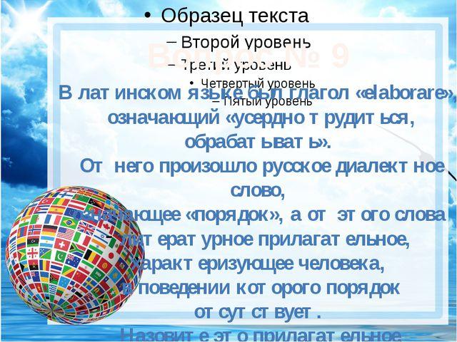 Вопрос № 9 В латинском языке был глагол «elaborare», означающий «усердно тру...