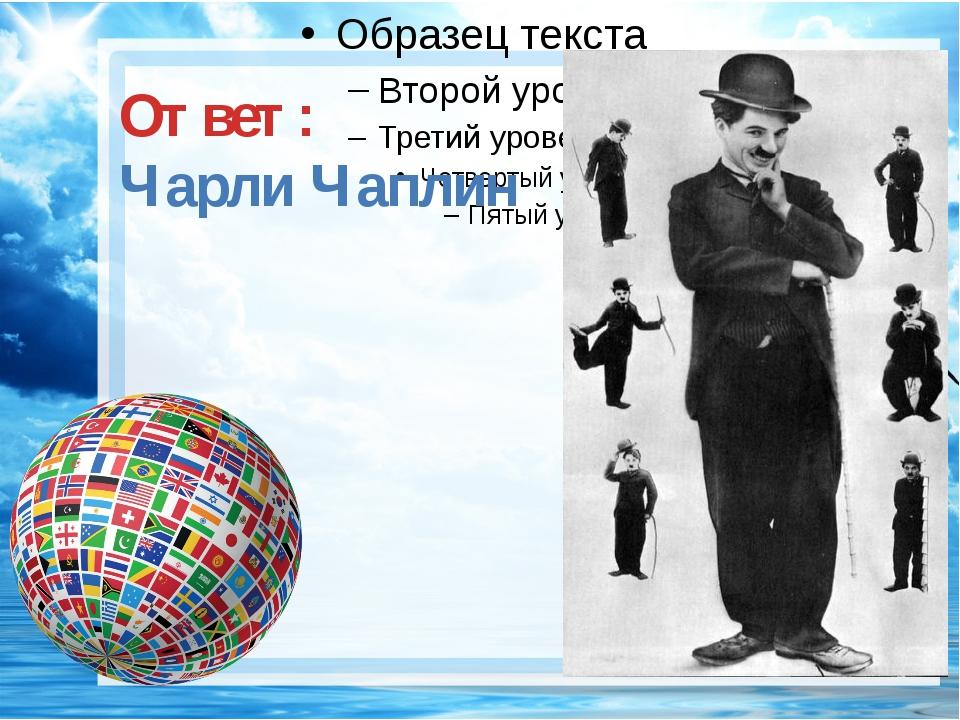 Ответ: Чарли Чаплин