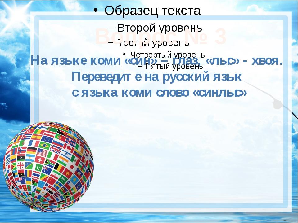Вопрос № 3 На языке коми «син» – глаз, «лыс» - хвоя. Переведите на русский я...