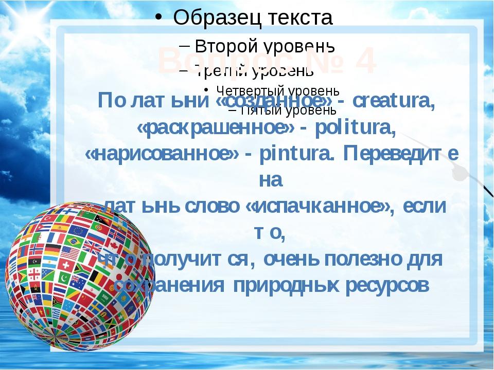 Вопрос № 4 По латыни «созданное» - creatura, «раскрашенное» - politura, «нар...