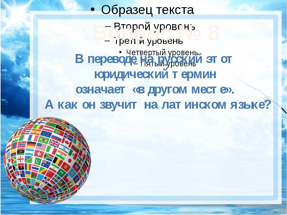 Вопрос № 8 В переводе на русский этот юридический термин означает «в другом...
