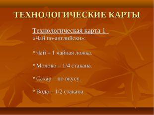 ТЕХНОЛОГИЧЕСКИЕ КАРТЫ Технологическая карта 1 «Чай по-английски»: Чай – 1 чай