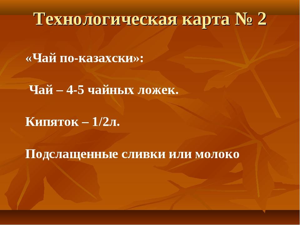 Технологическая карта № 2 «Чай по-казахски»: Чай – 4-5 чайных ложек. Кипяток...