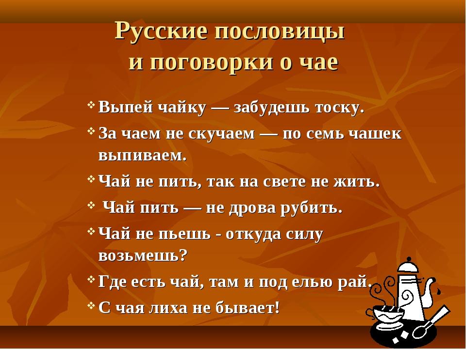 Русские пословицы и поговорки о чае Выпей чайку — забудешь тоску. За чаем не...