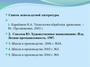 Список используемой литературы 1. Карабанов И.А. Технология обработки древеси