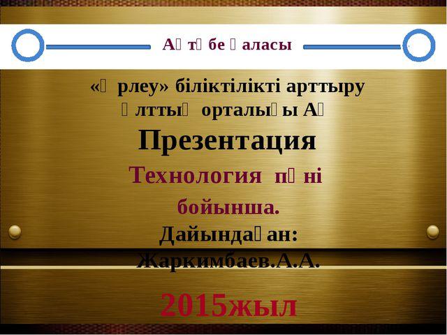 Технология пәні бойынша. Дайындаған: Жаркимбаев.А.А. «Өрлеу» біліктілікті ар...