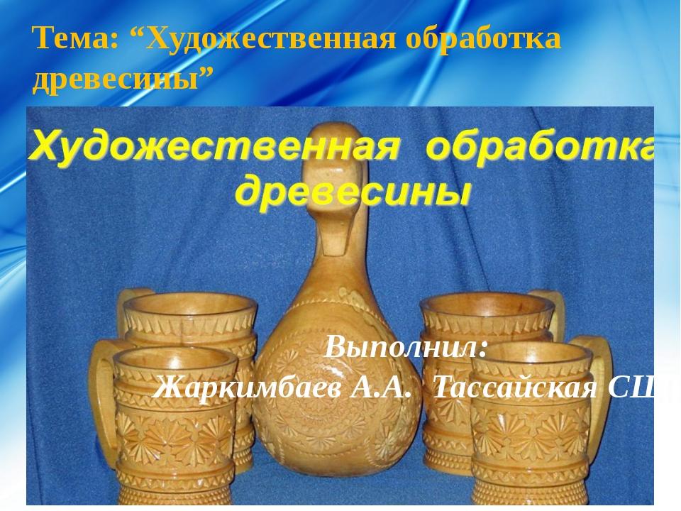 """Тема: """"Художественная обработка древесины"""" Выполнил: Жаркимбаев А.А. Тассайск..."""