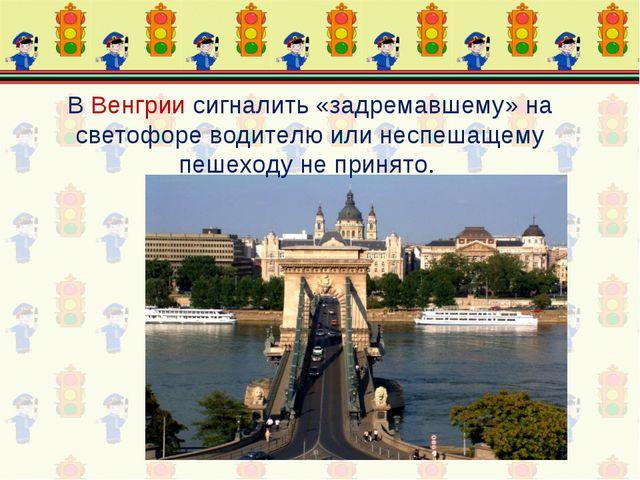 В Венгрии сигналить «задремавшему» на светофоре водителю или неспешащему пеше...