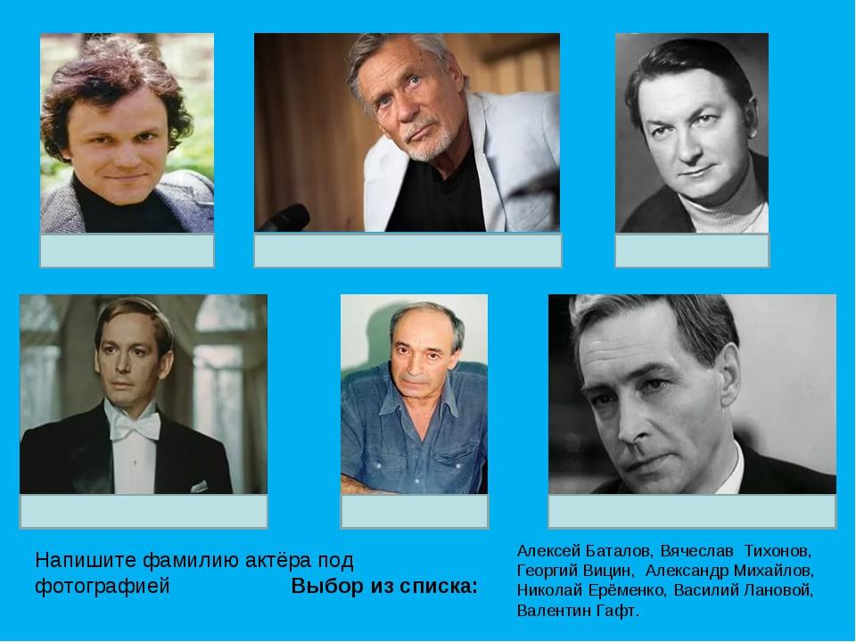 Напишите фамилию актёра под фотографией Выбор из списка: Алексей Баталов, Вяч...