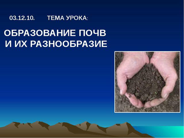 ОБРАЗОВАНИЕ ПОЧВ И ИХ РАЗНООБРАЗИЕ 03.12.10. ТЕМА УРОКА: