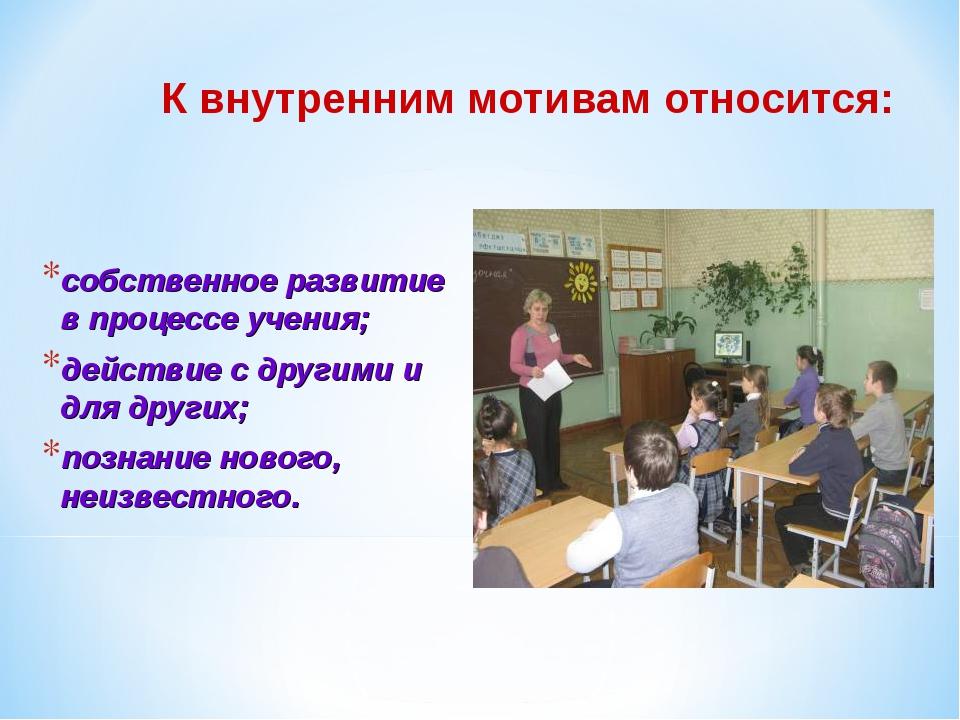 К внутренним мотивам относится: собственное развитие в процессе учения; дейст...