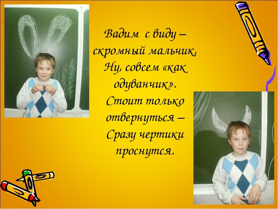 Вадим с виду – скромный мальчик, Ну, совсем «как одуванчик». Стоит только от...