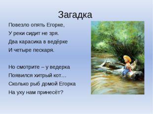 Загадка Повезло опять Егорке, У реки сидит не зря. Два карасика в ведёрке И ч