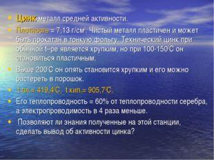 Цинк-металл средней активности. Плотность = 7,13 г/см3. Чистый металл пластич