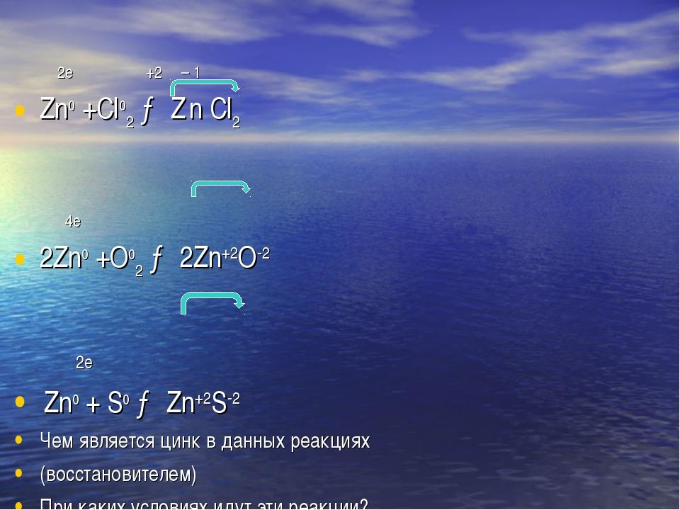 2е +2 – 1  Zn0 +Cl02 → Z n Cl2 4е 2Zn0 +O02 → 2Zn+2O-2 2е Zn0 + S0 → Zn+2S-...