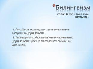 1. Способность индивида или группы пользоваться попеременно двумя языками. 2