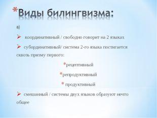 а) координативный / свободно говорит на 2 языках субординативный/ система 2-г