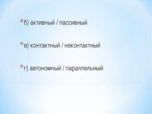 б) активный / пассивный в) контактный / неконтактный г) автономный / параллел