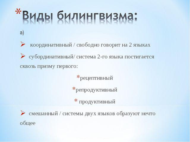а) координативный / свободно говорит на 2 языках субординативный/ система 2-г...