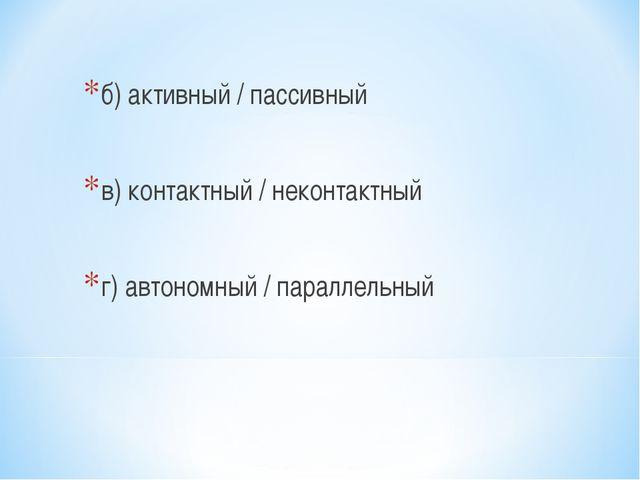 б) активный / пассивный в) контактный / неконтактный г) автономный / параллел...