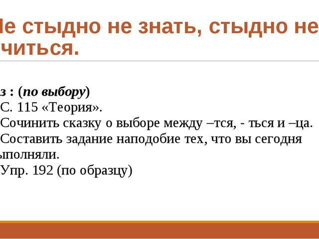 Не стыдно не знать, стыдно не учиться. д\з : (по выбору) С. 115 «Теория». Соч...