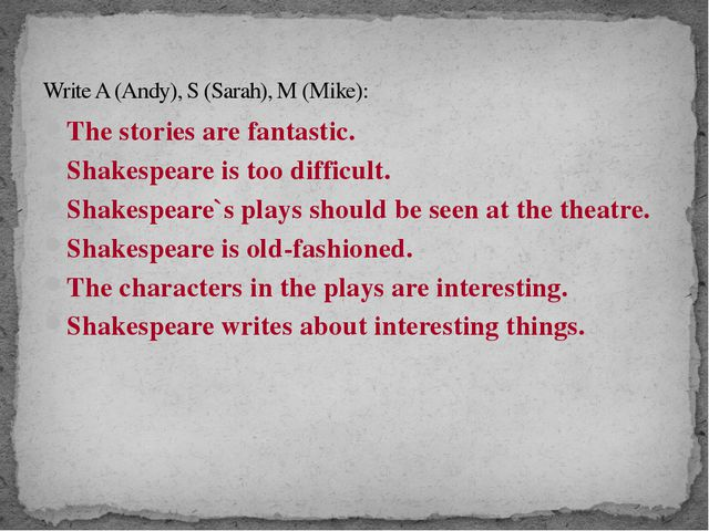 Write A (Andy), S (Sarah), M (Mike): The stories are fantastic. Shakespeare i...