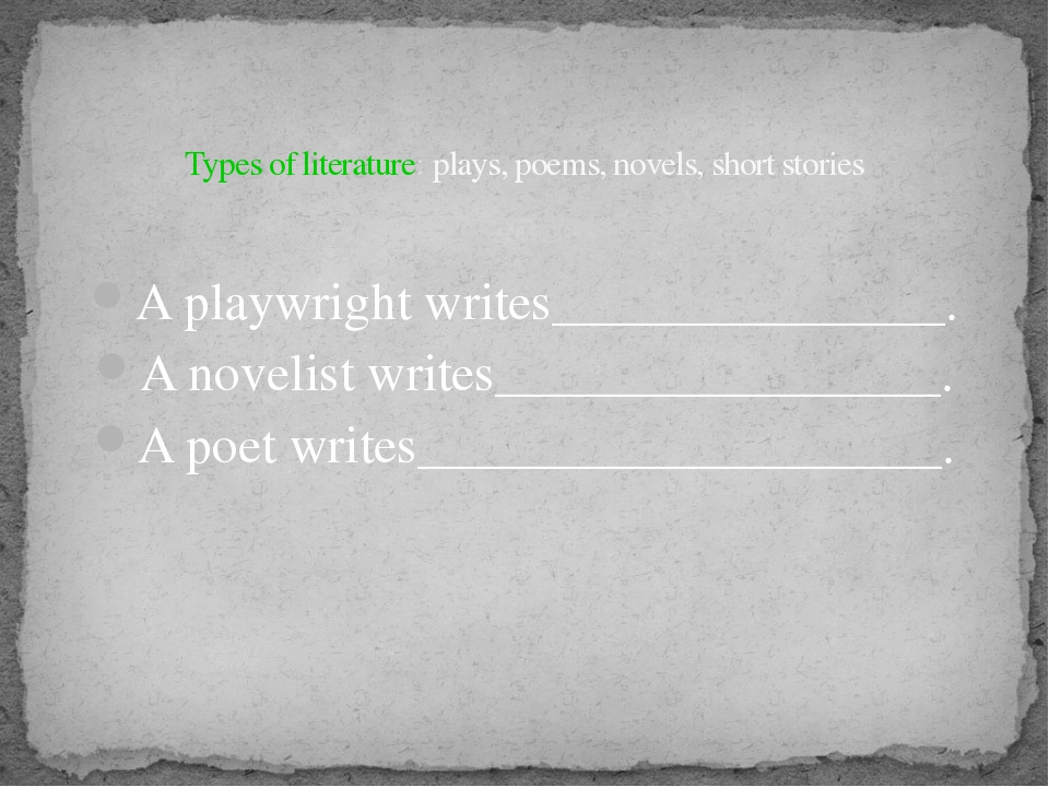 Types of literature: plays, poems, novels, short stories A playwright writes...