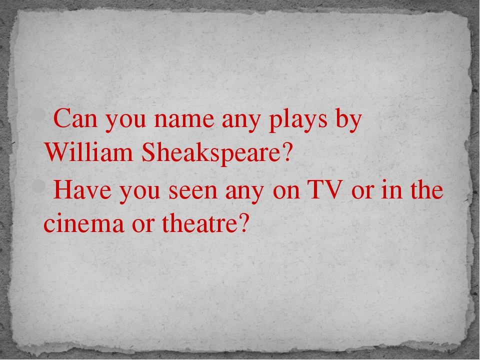 Can you name any plays by William Sheakspeare? Have you seen any on TV or in...