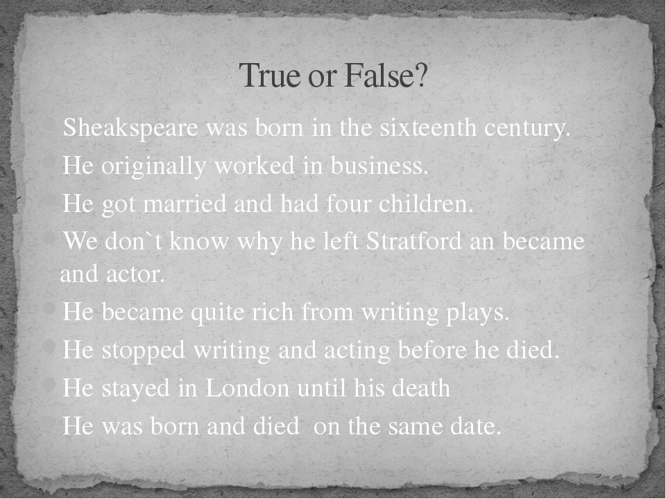 True or False? Sheakspeare was born in the sixteenth century. He originally w...