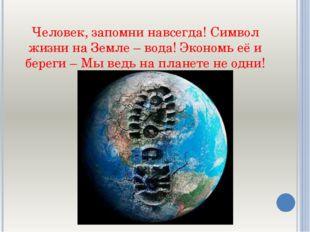 Человек, запомни навсегда! Символ жизни на Земле – вода! Экономь её и береги