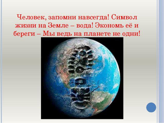 Человек, запомни навсегда! Символ жизни на Земле – вода! Экономь её и береги...