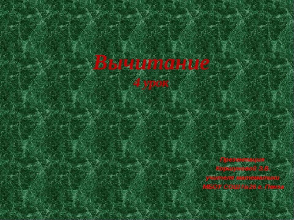 Вычитание 4 урок Презентация Коршуновой З.В. учителя математики МБОУ СОШ №26...