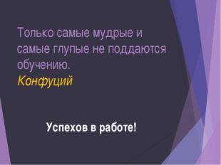 Только самые мудрые и самые глупые не поддаются обучению. Конфуций Успехов в