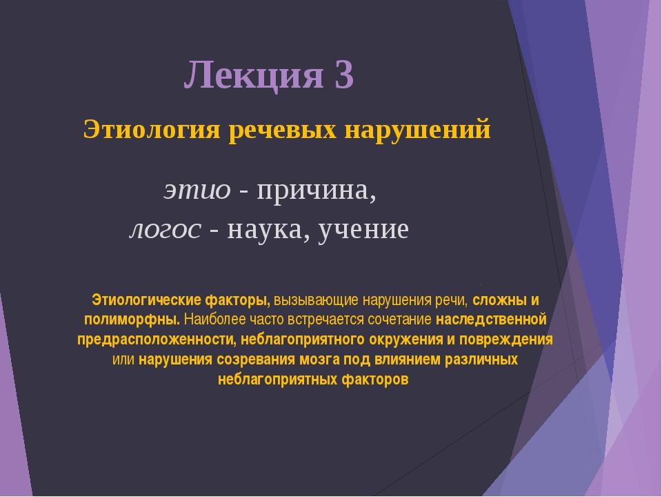 Лекция 3 Этиология речевых нарушений этио - причина, логос - наука, учение Э...