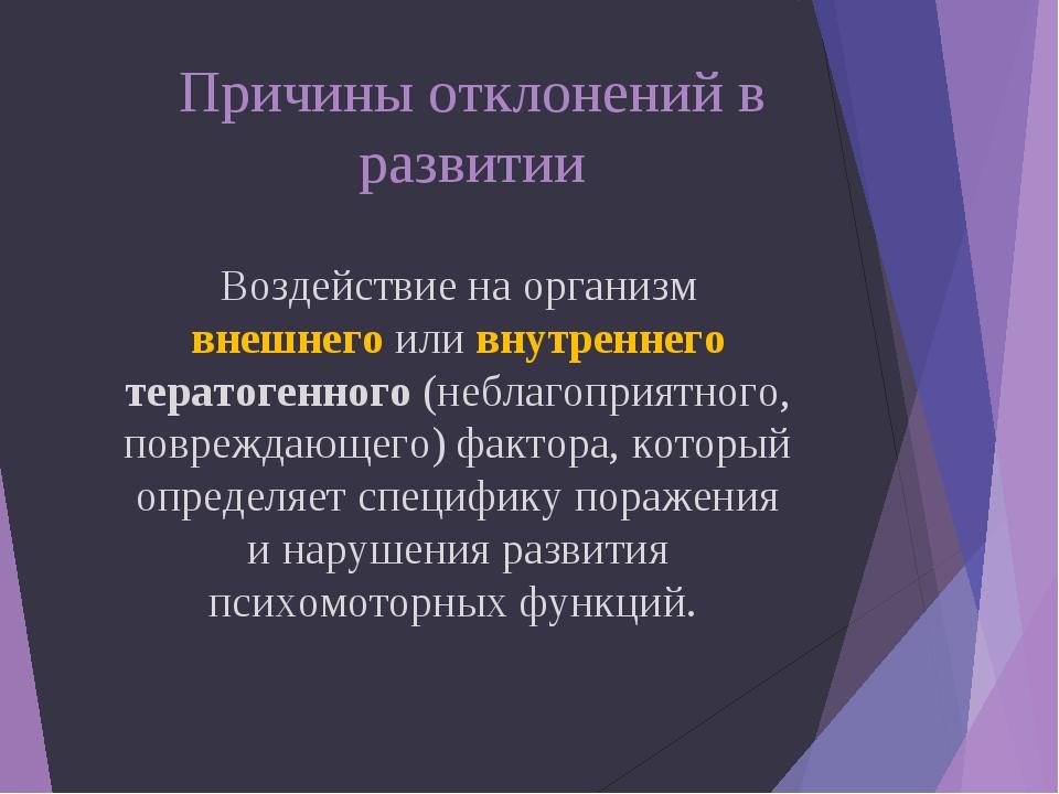 Причины отклонений в развитии Воздействие на организм внешнего или внутренне...