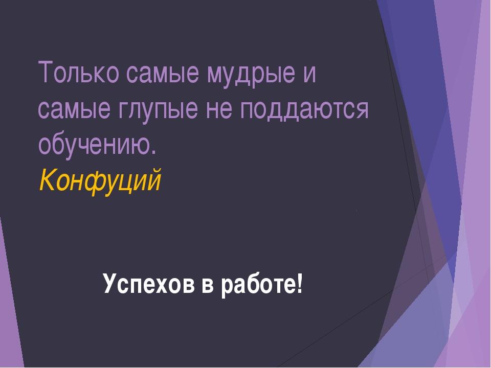 Только самые мудрые и самые глупые не поддаются обучению. Конфуций Успехов в...